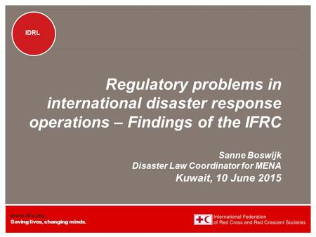 Www.ifrc.org Saving lives, changing minds. IDRL Regulatory problems <strong>in</strong> international disaster response operations – Findings of the IFRC Sanne Boswijk.