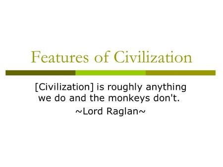 Features of Civilization [Civilization] is roughly anything we do and the monkeys don't. ~Lord Raglan~