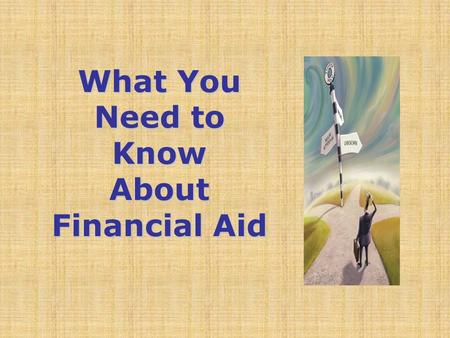What You Need to Know About Financial Aid. Topics We Will Discuss Tonight What is financial aid? Cost of attendance (COA) Expected family contribution.
