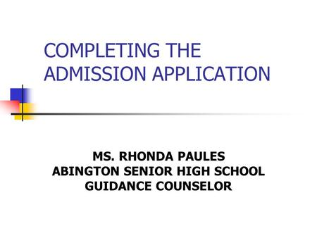 COMPLETING THE ADMISSION APPLICATION MS. RHONDA PAULES ABINGTON SENIOR HIGH SCHOOL GUIDANCE COUNSELOR.