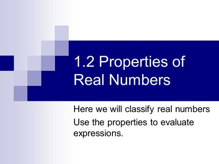 1.2 Properties of Real Numbers Here we will classify real numbers Use the properties to evaluate expressions.