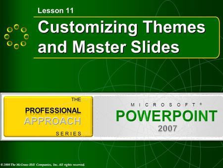 © 2008 The McGraw-Hill Companies, Inc. All rights reserved. M I C R O S O F T ® Customizing Themes and Master Slides Lesson 11.