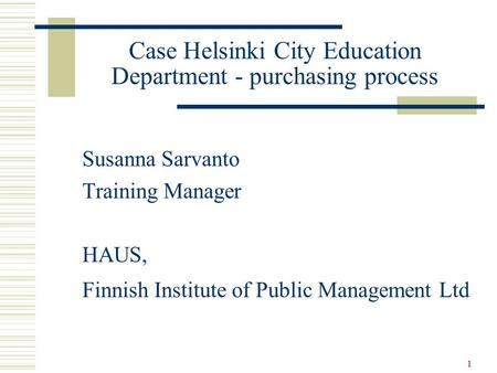 1 Case Helsinki City Education Department - purchasing process Susanna Sarvanto Training Manager HAUS, Finnish Institute of Public Management Ltd.
