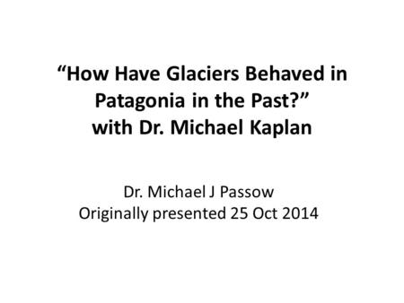 """How Have Glaciers Behaved in Patagonia in the Past?"" with Dr. Michael Kaplan Dr. Michael J Passow Originally presented 25 Oct 2014."