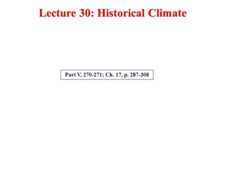 Lecture 30: Historical Climate Part V, 270-271; Ch. 17, p. 287-308.