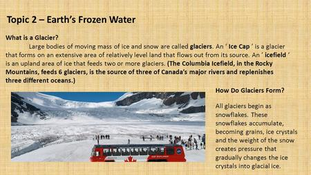 Topic 2 – Earth's Frozen Water What is a Glacier? Large bodies of moving mass of ice and snow are called glaciers. An ' Ice Cap ' is a glacier that forms.