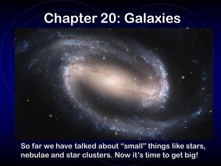 "Chapter 20: Galaxies So far we have talked about ""small"" things like stars, nebulae and star clusters. Now it's time to get big!"