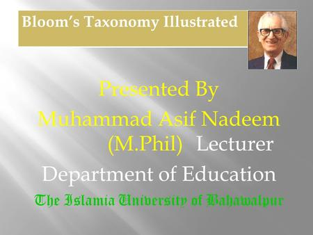 Presented By Muhammad Asif Nadeem (M.Phil) Lecturer Department of Education The Islamia University of Bahawalpur Bloom's Taxonomy Illustrated.