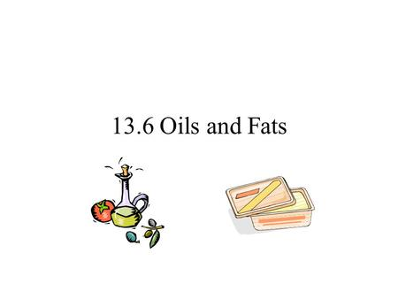 13.6 Oils and Fats. Chemical structure. Oils and fats – important for storing chemical energy in living things. Oils are liquids – fats are solids. Made.