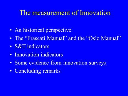 "The measurement of Innovation An historical perspective The ""Frascati Manual"" and the ""Oslo Manual"" S&T indicators Innovation indicators Some evidence."