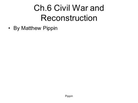 Pippin Ch.6 Civil War and Reconstruction By Matthew Pippin.