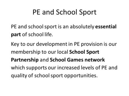 PE and School Sport PE and school sport is an absolutely essential part of school life. Key to our development in PE provision is our membership to our.