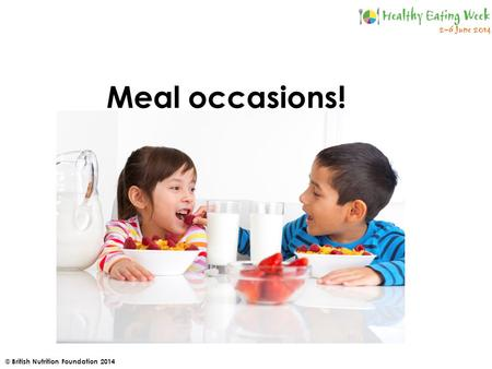 © British Nutrition Foundation 2014 Meal occasions!