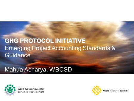 GHG PROTOCOL INITIATIVE Emerging Project Accounting Standards & Guidance Mahua Acharya, WBCSD World Resources Institute.