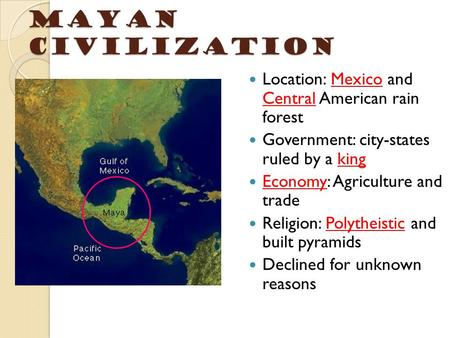 Mayan Civilization Location: Mexico and Central American rain forest Government: city-states ruled by a king Economy: Agriculture and trade Religion: Polytheistic.