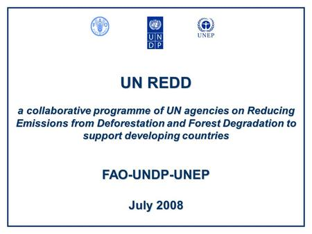UN REDD a collaborative programme of UN agencies on Reducing Emissions from Deforestation and Forest Degradation to support developing countries FAO-UNDP-UNEP.
