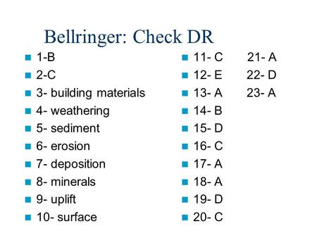 Bellringer: Check DR 1-B 2-C 3- building materials 4- weathering 5- sediment 6- erosion 7- deposition 8- minerals 9- uplift 10- surface 11- C 21- A 12-