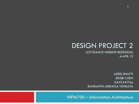 DESIGN PROJECT 2 (CITYDANCE WEBSITE REDESIGN) 4-APR-12 ADEEL BHATTI JESSIE CHEN KAYS FATTAL RAVIKANTH ARIKATLA VENKATA INFM700 – Information Architecture.
