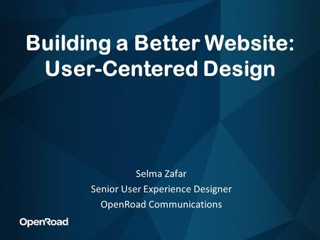 Building a Better Website: User-Centered Design Selma Zafar Senior User Experience Designer OpenRoad Communications.