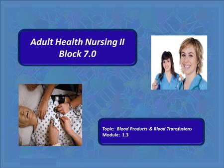 Adult Health Nursing II Block 7.0. Blood Products and Blood Transfusions Adult Health II Block 7.0 University of Southern Nevada Block 7.0 Module 1.3.