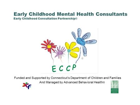 Early Childhood Mental Health Consultants Early Childhood Consultation Partnership® Funded and Supported by Connecticut's Department of Children and Families.