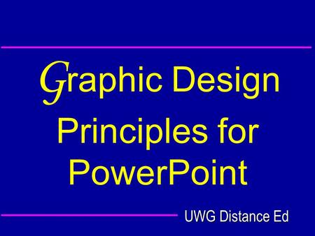 UWG Distance Ed G raphic Design Principles for PowerPoint.
