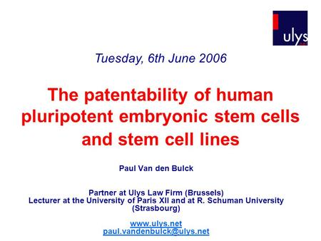The patentability of human pluripotent embryonic stem cells and stem cell lines Paul Van den Bulck Partner at Ulys Law Firm (Brussels) Lecturer at the.
