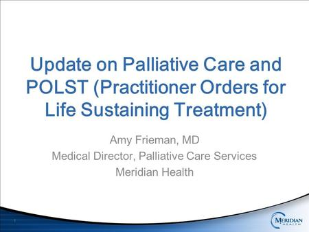 Update on Palliative Care and POLST (Practitioner Orders for Life Sustaining Treatment) Amy Frieman, MD Medical Director, Palliative Care Services Meridian.