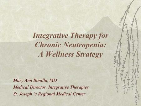 Integrative Therapy for Chronic Neutropenia: A Wellness Strategy Mary Ann Bonilla, MD Medical Director, Integrative Therapies St. Joseph 's Regional Medical.