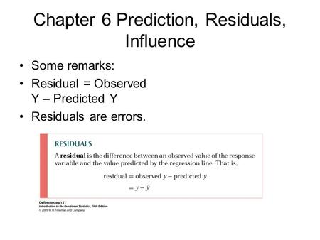 Chapter 6 Prediction, Residuals, Influence Some remarks: Residual = Observed Y – Predicted Y Residuals are errors.