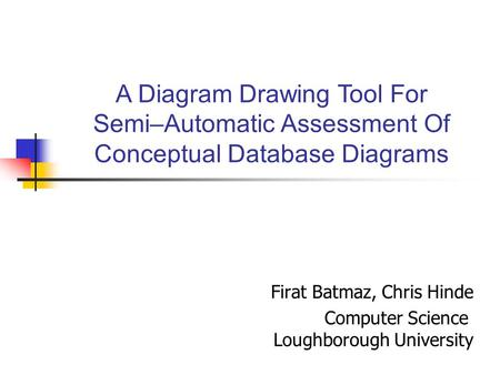Firat Batmaz, Chris Hinde Computer Science Loughborough University A Diagram Drawing Tool For Semi–Automatic Assessment Of Conceptual Database Diagrams.
