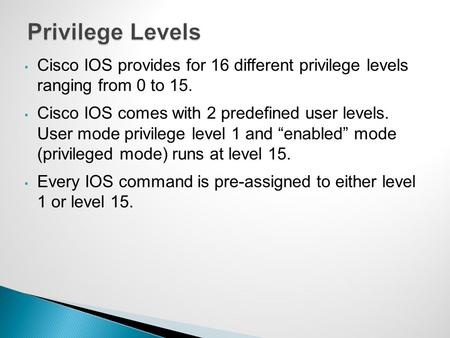 Privilege Levels Cisco IOS provides for 16 different privilege levels ranging from 0 to 15. Cisco IOS comes with 2 predefined user levels. User mode.