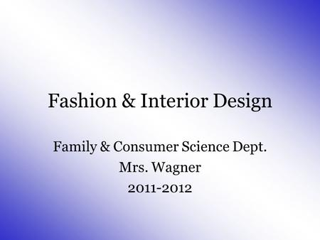 Fashion & Interior Design Family & Consumer Science Dept. Mrs. Wagner 2011-2012.