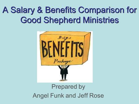 A Salary & Benefits Comparison for Good Shepherd Ministries Prepared by Angel Funk and Jeff Rose.