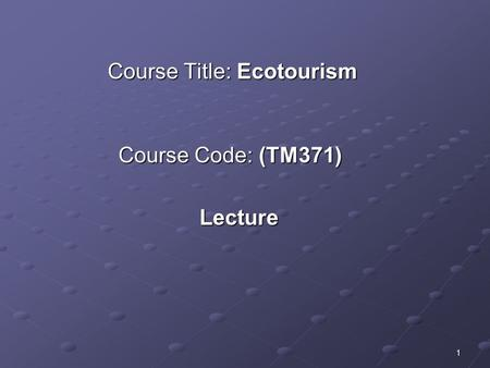 1 Course Title: Ecotourism Course Code: (TM371) Lecture.