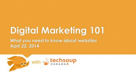 Digital Marketing 101 What you need to know about websites April 22, 2014 with.