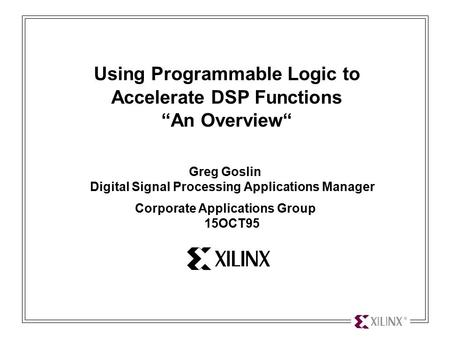 "Using Programmable Logic to Accelerate DSP Functions 1 Using Programmable Logic to Accelerate DSP Functions ""An Overview"" Greg Goslin Digital Signal Processing."