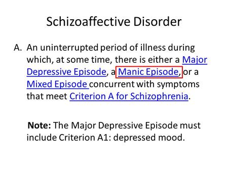 Schizoaffective Disorder A.An uninterrupted period of illness during which, at some time, there is either a Major Depressive Episode, a Manic Episode,