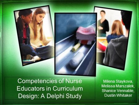 Competencies of Nurse Educators in Curriculum Design: A Delphi Study Milena Staykova, Melissa Marszalek, Shanice Vennable, Dustin Whitaker.