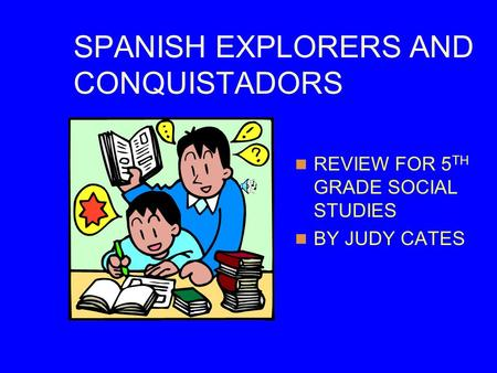 SPANISH EXPLORERS AND CONQUISTADORS REVIEW FOR 5 TH GRADE SOCIAL STUDIES BY JUDY CATES.