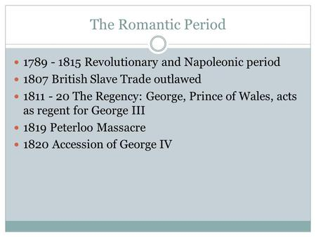 The Romantic Period 1789 - 1815 Revolutionary and Napoleonic period 1807 British Slave Trade outlawed 1811 - 20 The Regency: George, Prince of Wales, acts.