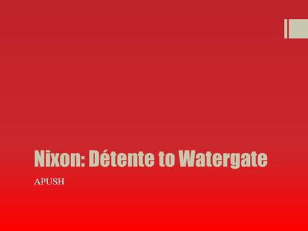 Nixon: Détente to Watergate APUSH. Détente  Nixon and Kissinger believed in realpolitik  Realpolitik  Realpolitik  basing politics and foreign policy.
