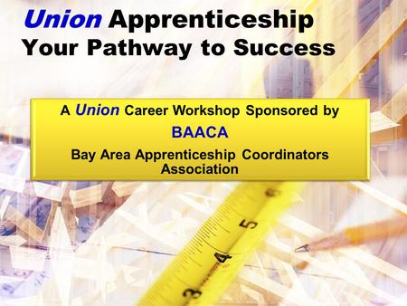 Union Apprenticeship Your Pathway to Success A Union Career Workshop Sponsored by BAACA Bay Area Apprenticeship Coordinators Association.