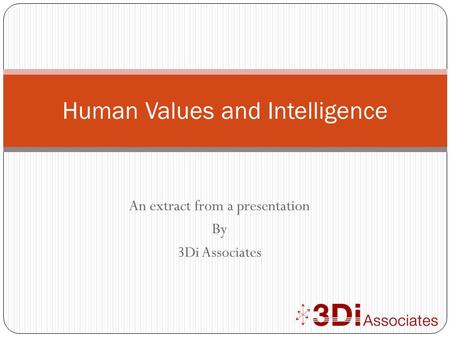 An extract from a presentation By 3Di Associates Human Values and Intelligence.