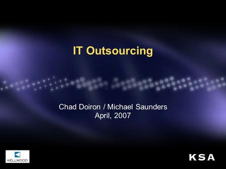 IT Outsourcing Chad Doiron / Michael Saunders April, 2007.