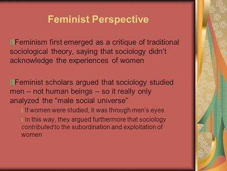 Feminist Perspective Feminism first emerged as a critique of traditional sociological theory, saying that sociology didn't acknowledge the experiences.