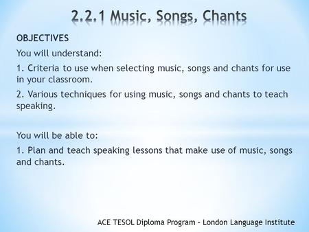 ACE TESOL Diploma Program – London Language Institute OBJECTIVES You will understand: 1. Criteria to use when selecting music, songs and chants for use.