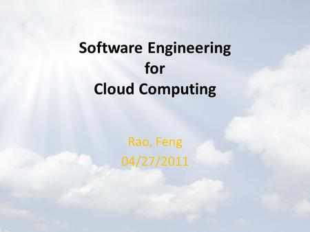 Software Engineering for Cloud Computing Rao, Feng 04/27/2011.
