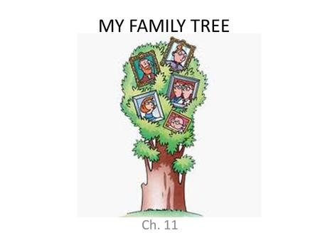 "MY FAMILY TREE Ch. 11. Family Tree Directions 1.Draw a picture of each family member in the frames on the ""Family Photos"" sheet. -Include: GRANDPARENTS,"