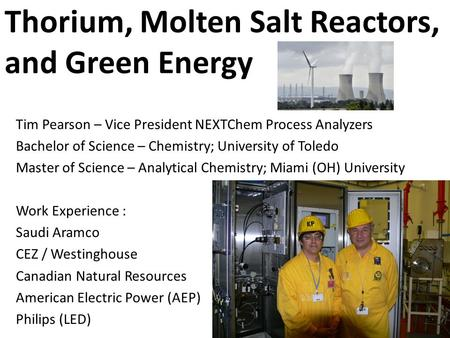 Thorium, Molten Salt Reactors, and Green Energy Tim Pearson – Vice President NEXTChem Process Analyzers Bachelor of Science – Chemistry; University of.
